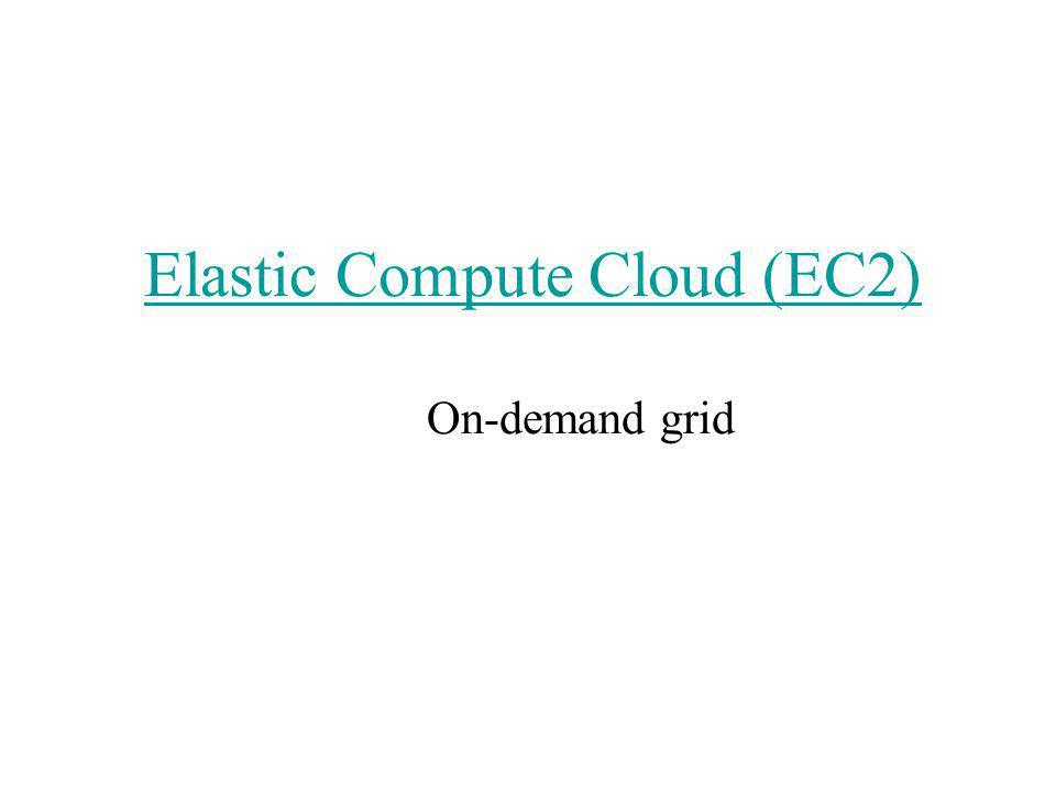 Elastic Compute Cloud (EC2) Elastic Compute Cloud (EC2) On-demand grid