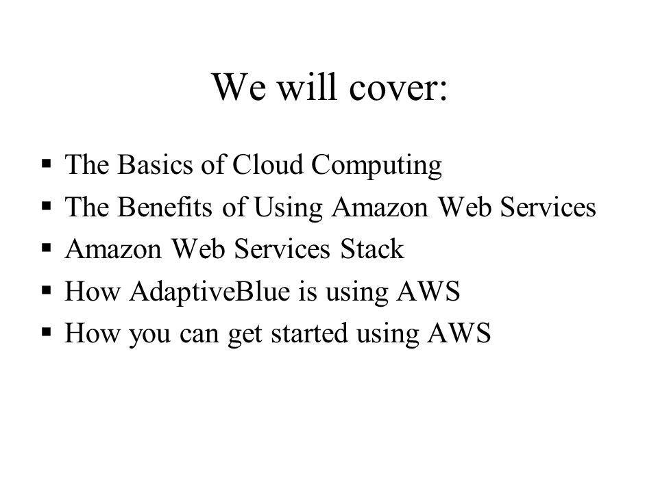 We will cover: The Basics of Cloud Computing The Benefits of Using Amazon Web Services Amazon Web Services Stack How AdaptiveBlue is using AWS How you can get started using AWS