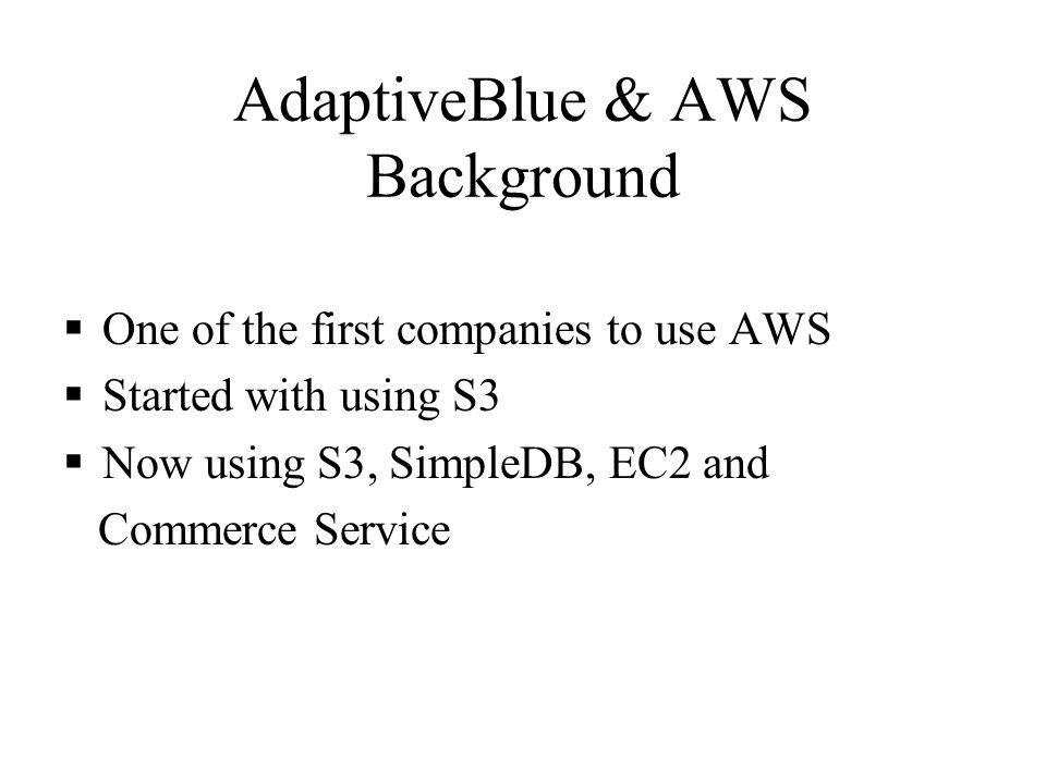 AdaptiveBlue & AWS Background One of the first companies to use AWS Started with using S3 Now using S3, SimpleDB, EC2 and Commerce Service