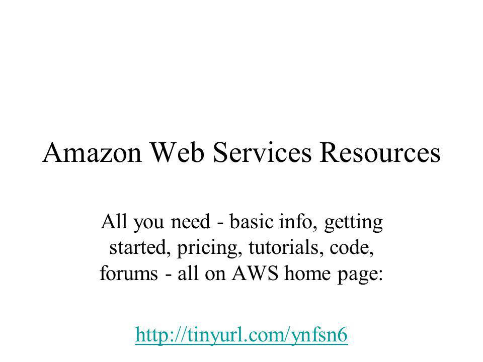 Amazon Web Services Resources All you need - basic info, getting started, pricing, tutorials, code, forums - all on AWS home page: http://tinyurl.com/ynfsn6