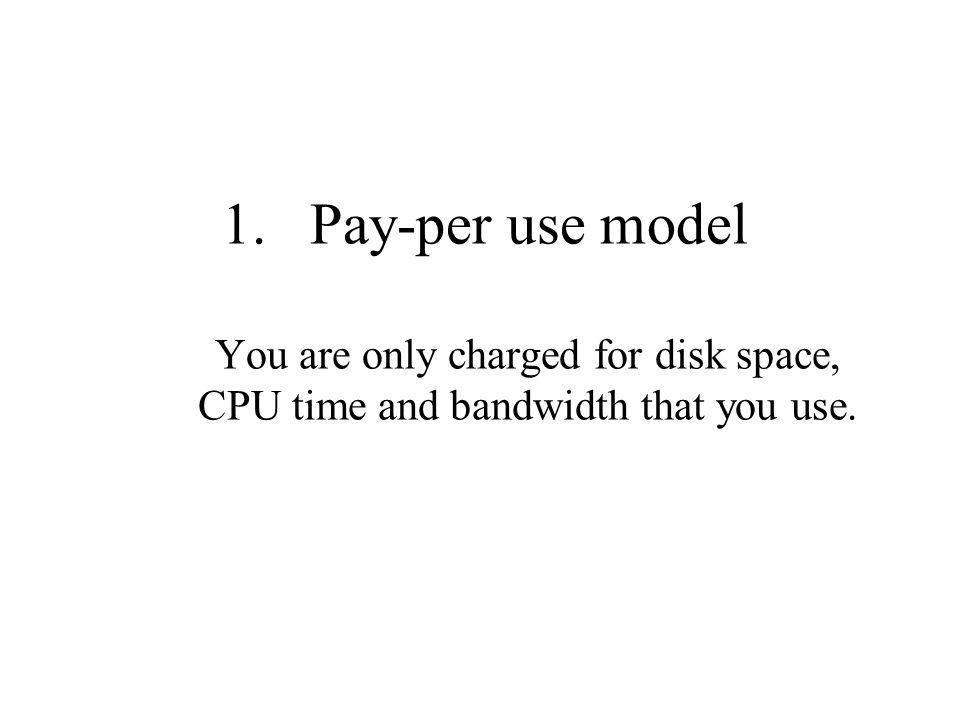 1.Pay-per use model You are only charged for disk space, CPU time and bandwidth that you use.
