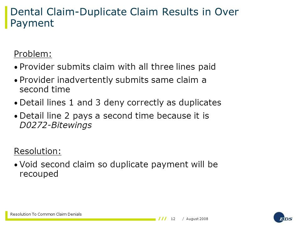 12/ August 2008 Resolution To Common Claim Denials Dental Claim-Duplicate Claim Results in Over Payment Problem: Provider submits claim with all three lines paid Provider inadvertently submits same claim a second time Detail lines 1 and 3 deny correctly as duplicates Detail line 2 pays a second time because it is D0272-Bitewings Resolution: Void second claim so duplicate payment will be recouped