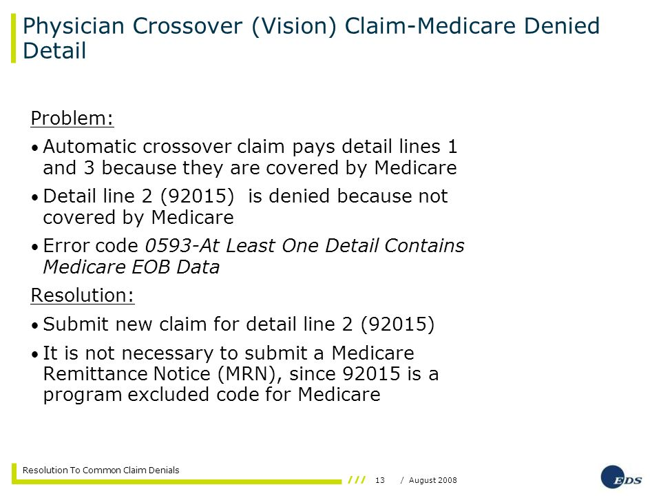 13/ August 2008 Resolution To Common Claim Denials Physician Crossover (Vision) Claim-Medicare Denied Detail Problem: Automatic crossover claim pays d