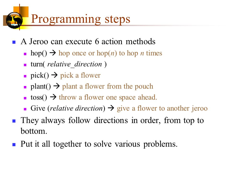 Programming steps A Jeroo can execute 6 action methods hop() hop once or hop(n) to hop n times turn( relative_direction ) pick() pick a flower plant() plant a flower from the pouch toss() throw a flower one space ahead.