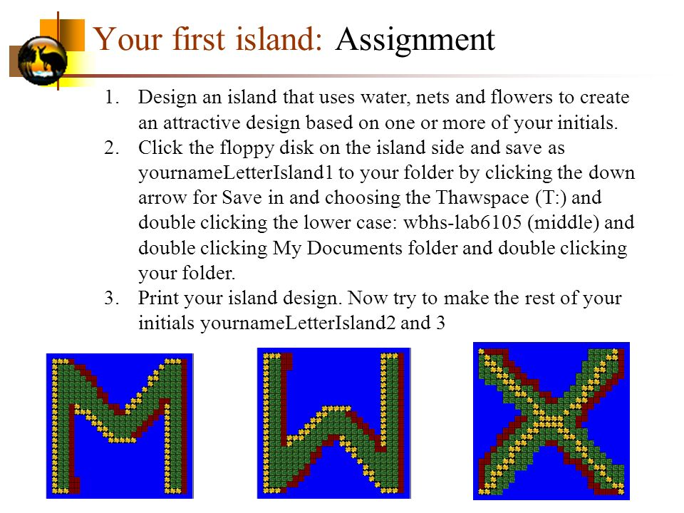Your first island: Assignment 1.Design an island that uses water, nets and flowers to create an attractive design based on one or more of your initials.