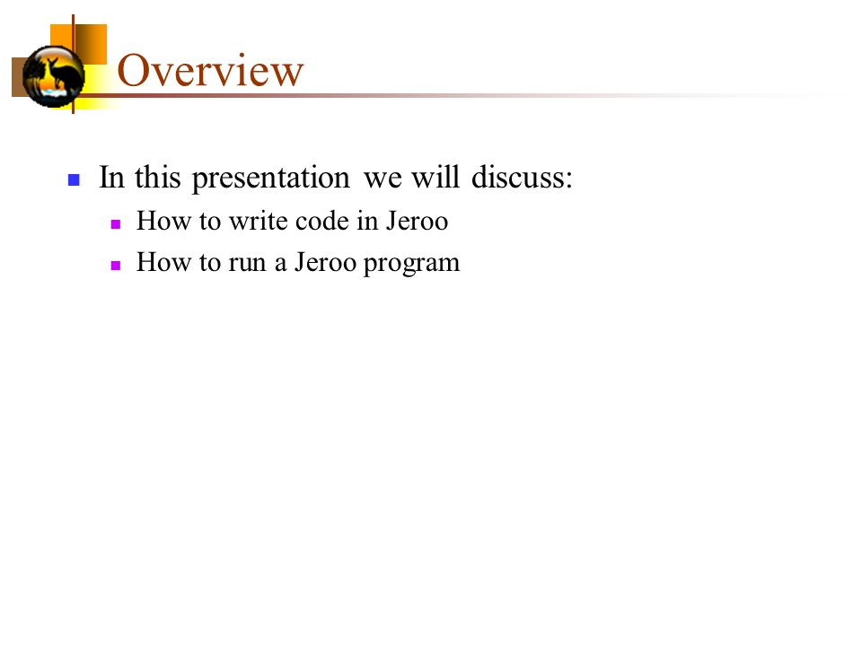 Overview In this presentation we will discuss: How to write code in Jeroo How to run a Jeroo program