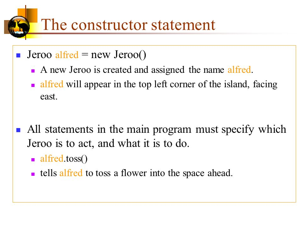 The constructor statement Jeroo alfred = new Jeroo() A new Jeroo is created and assigned the name alfred.
