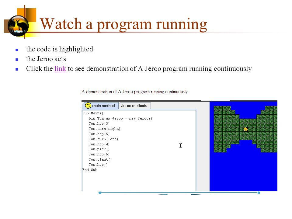 Watch a program running the code is highlighted the Jeroo acts Click the link to see demonstration of A Jeroo program running continuouslylink