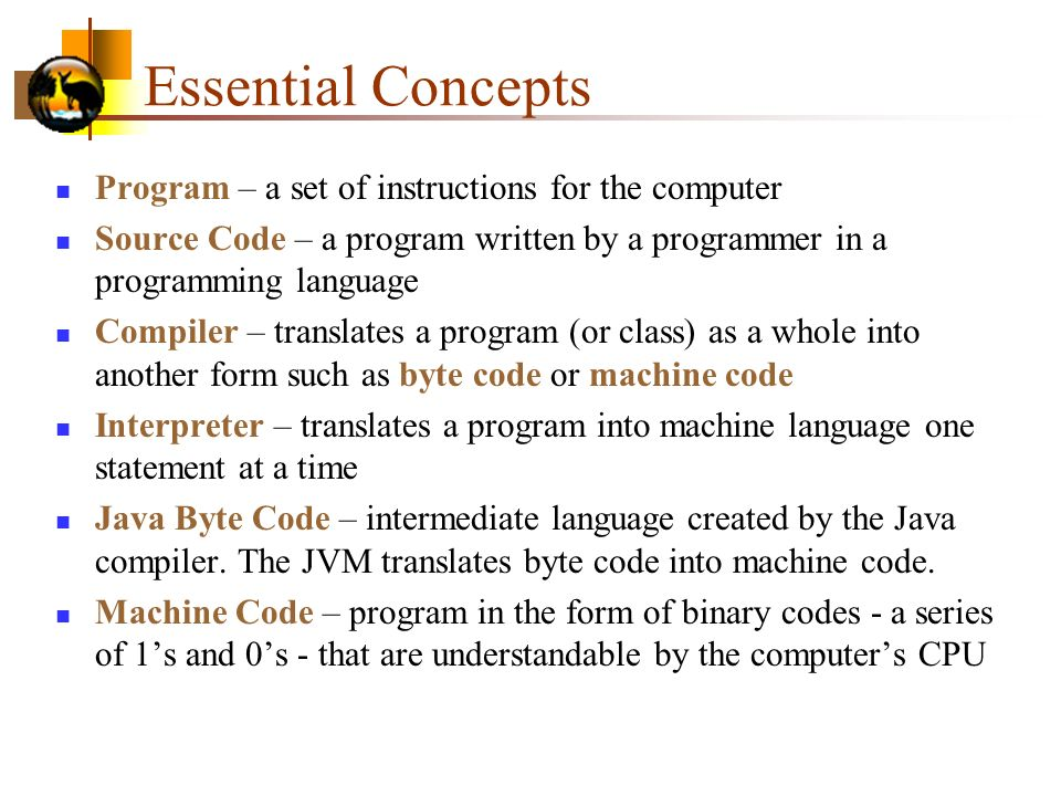 Essential Concepts Program – a set of instructions for the computer Source Code – a program written by a programmer in a programming language Compiler – translates a program (or class) as a whole into another form such as byte code or machine code Interpreter – translates a program into machine language one statement at a time Java Byte Code – intermediate language created by the Java compiler.