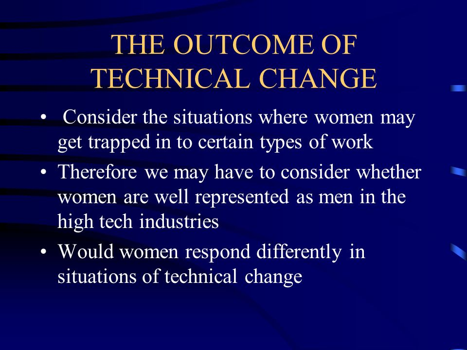 THE OUTCOME OF TECHNICAL CHANGE Consider the situations where women may get trapped in to certain types of work Therefore we may have to consider whet