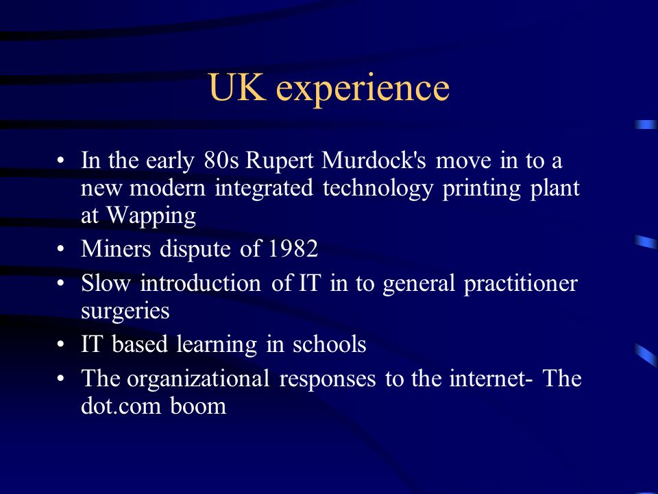 UK experience In the early 80s Rupert Murdock's move in to a new modern integrated technology printing plant at Wapping Miners dispute of 1982 Slow in