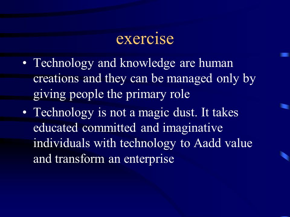 exercise Technology and knowledge are human creations and they can be managed only by giving people the primary role Technology is not a magic dust. I