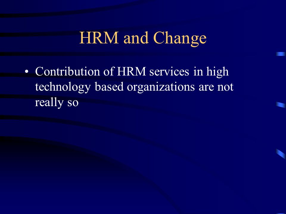 HRM and Change Contribution of HRM services in high technology based organizations are not really so