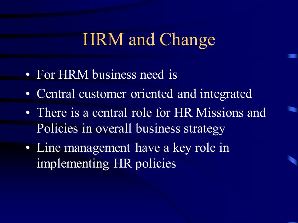 HRM and Change For HRM business need is Central customer oriented and integrated There is a central role for HR Missions and Policies in overall busin