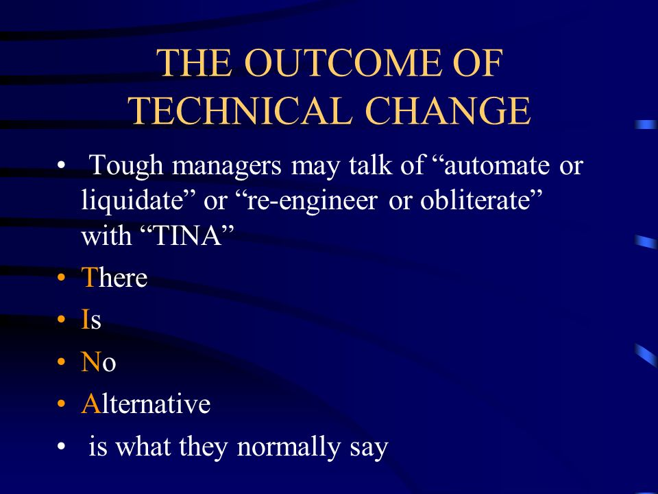 THE OUTCOME OF TECHNICAL CHANGE Tough managers may talk of automate or liquidate or re-engineer or obliterate with TINA There Is No Alternative is wha