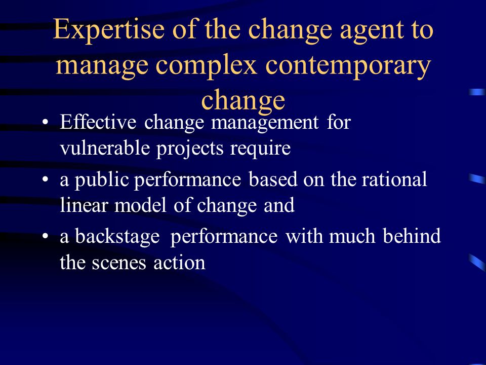 Expertise of the change agent to manage complex contemporary change Effective change management for vulnerable projects require a public performance b