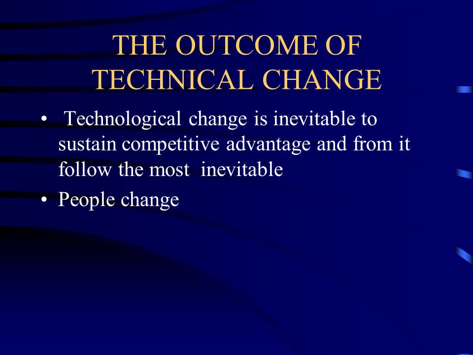 THE OUTCOME OF TECHNICAL CHANGE Technological change is inevitable to sustain competitive advantage and from it follow the most inevitable People chan