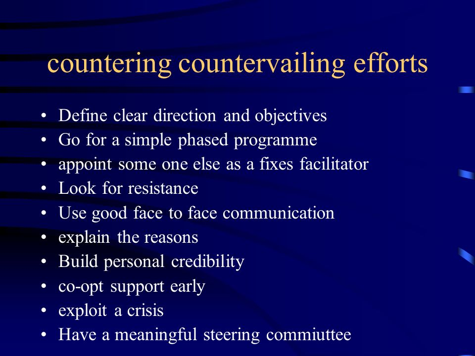 countering countervailing efforts Define clear direction and objectives Go for a simple phased programme appoint some one else as a fixes facilitator