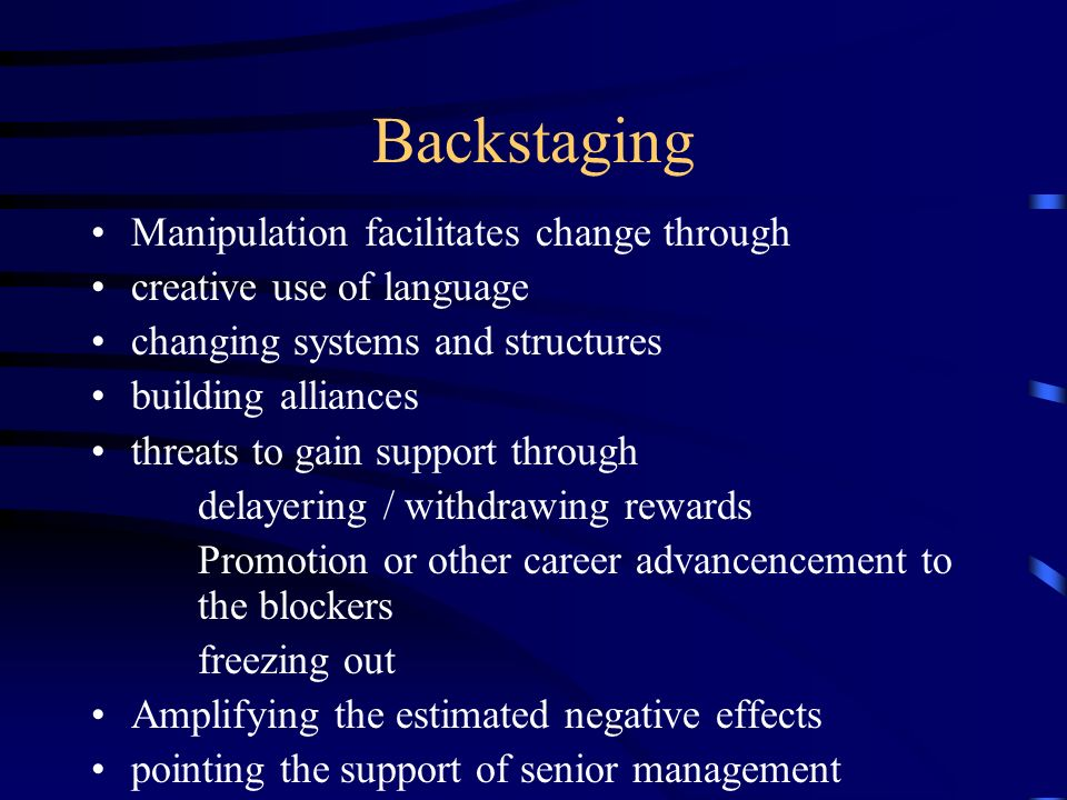 Backstaging Manipulation facilitates change through creative use of language changing systems and structures building alliances threats to gain suppor