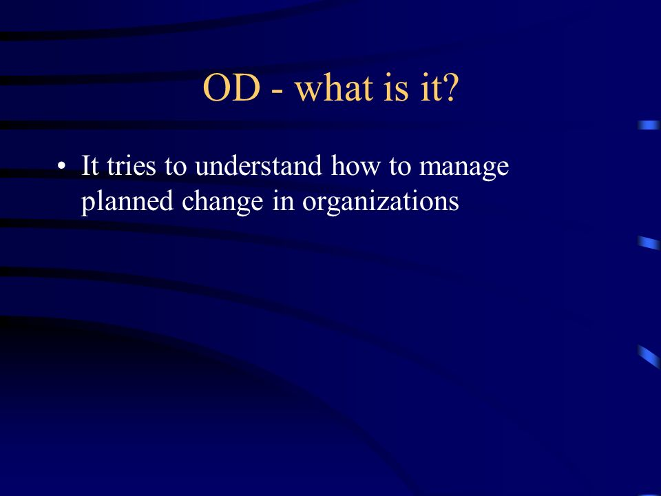 OD - what is it? It tries to understand how to manage planned change in organizations