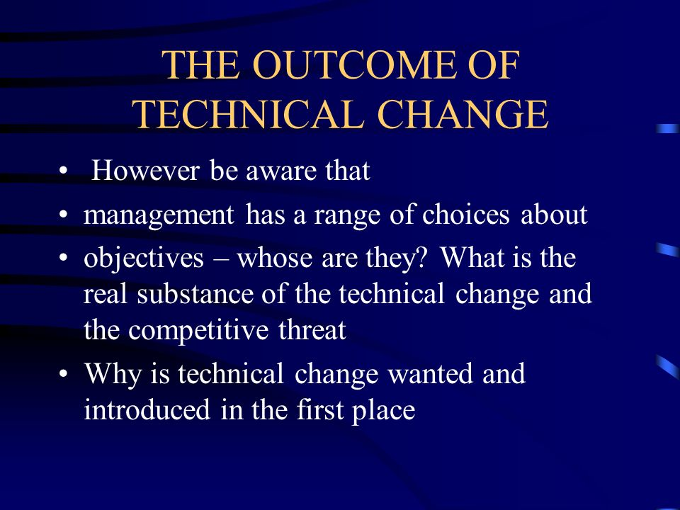 THE OUTCOME OF TECHNICAL CHANGE However be aware that management has a range of choices about objectives – whose are they? What is the real substance