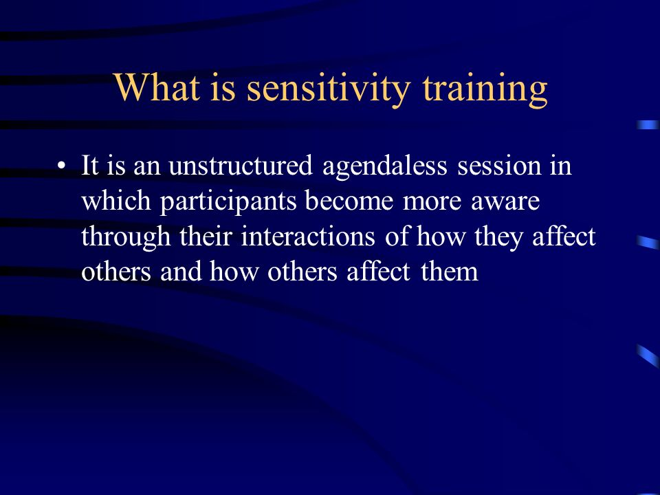 What is sensitivity training It is an unstructured agendaless session in which participants become more aware through their interactions of how they a
