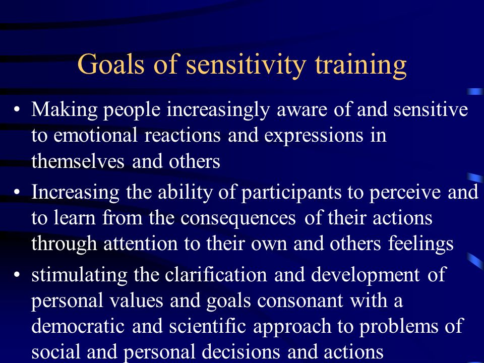 Goals of sensitivity training Making people increasingly aware of and sensitive to emotional reactions and expressions in themselves and others Increa