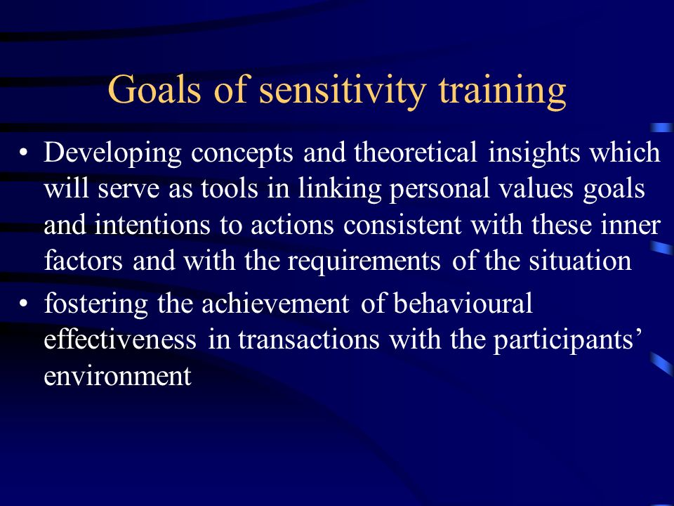 Goals of sensitivity training Developing concepts and theoretical insights which will serve as tools in linking personal values goals and intentions t