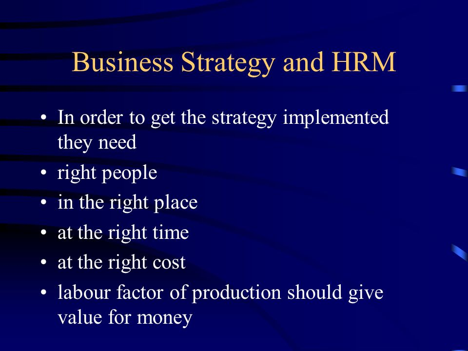 Business Strategy and HRM In order to get the strategy implemented they need right people in the right place at the right time at the right cost labou