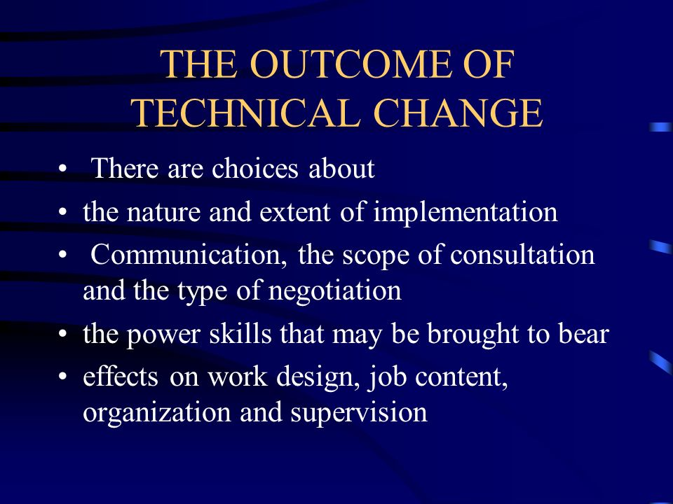 THE OUTCOME OF TECHNICAL CHANGE There are choices about the nature and extent of implementation Communication, the scope of consultation and the type