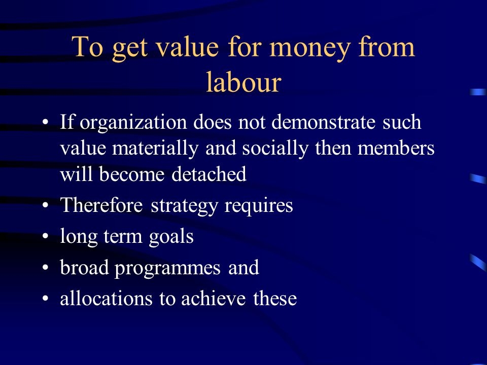 To get value for money from labour If organization does not demonstrate such value materially and socially then members will become detached Therefore