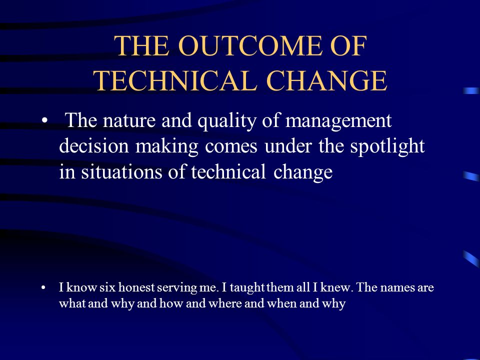 THE OUTCOME OF TECHNICAL CHANGE The nature and quality of management decision making comes under the spotlight in situations of technical change I kno