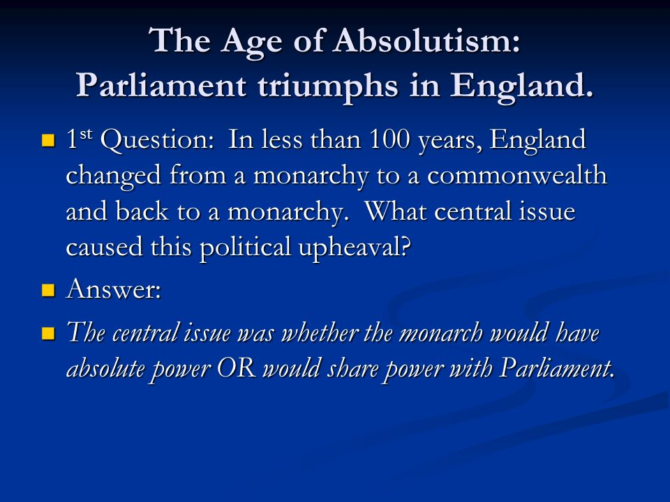The Age of Absolutism: Parliament triumphs in England. 1 st Question: In less than 100 years, England changed from a monarchy to a commonwealth and ba