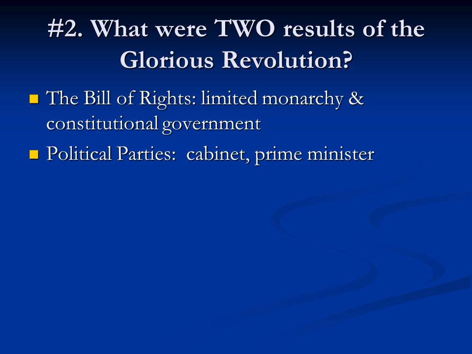 #2. What were TWO results of the Glorious Revolution? The Bill of Rights: limited monarchy & constitutional government The Bill of Rights: limited mon
