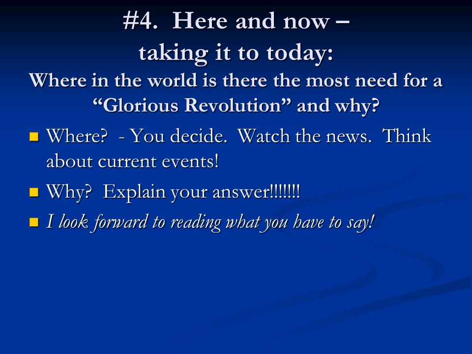 #4. Here and now – taking it to today: Where in the world is there the most need for a Glorious Revolution and why? Where? - You decide. Watch the new