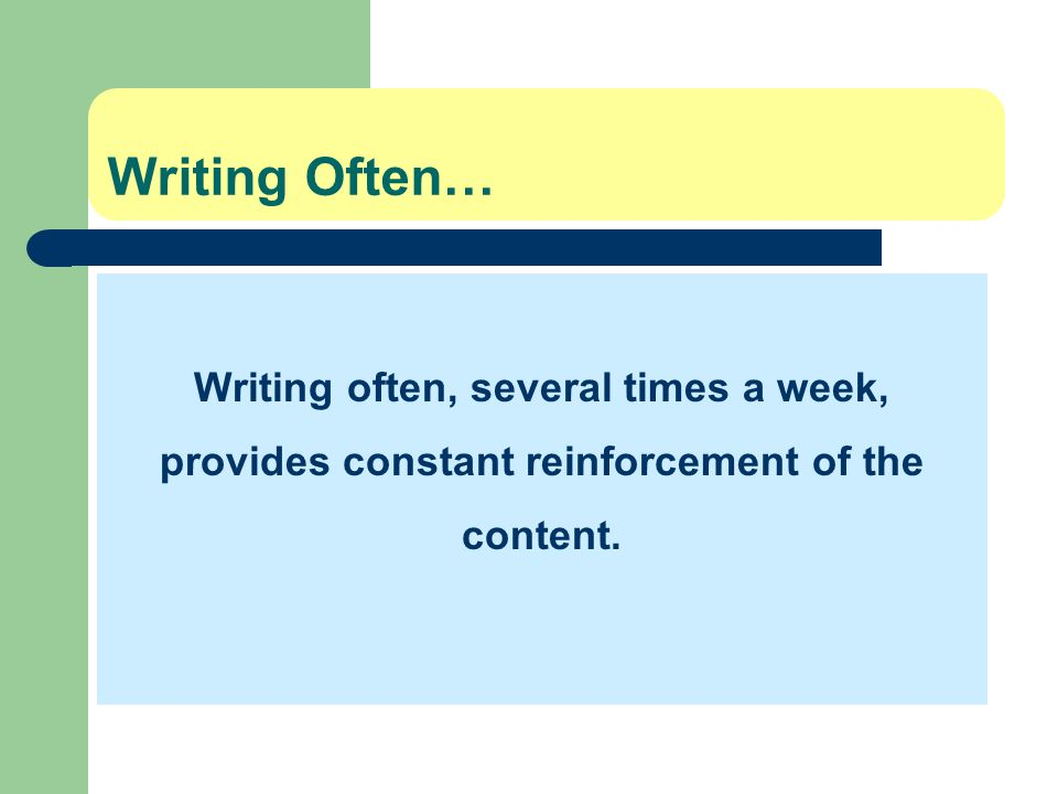 Writing Often… Writing often, several times a week, provides constant reinforcement of the content.