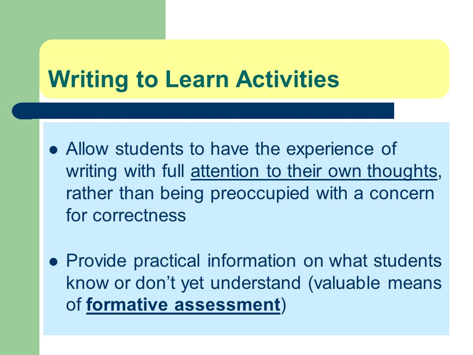 Writing to Learn Activities Allow students to have the experience of writing with full attention to their own thoughts, rather than being preoccupied