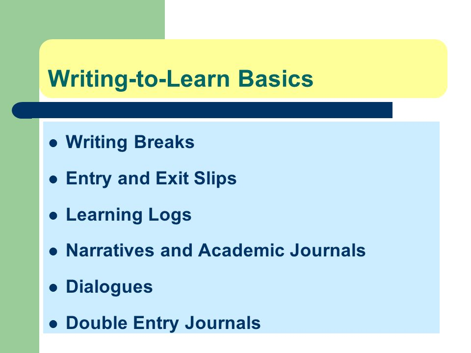 Writing-to-Learn Basics Writing Breaks Entry and Exit Slips Learning Logs Narratives and Academic Journals Dialogues Double Entry Journals