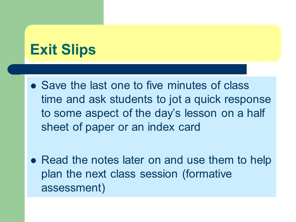 Exit Slips Save the last one to five minutes of class time and ask students to jot a quick response to some aspect of the days lesson on a half sheet