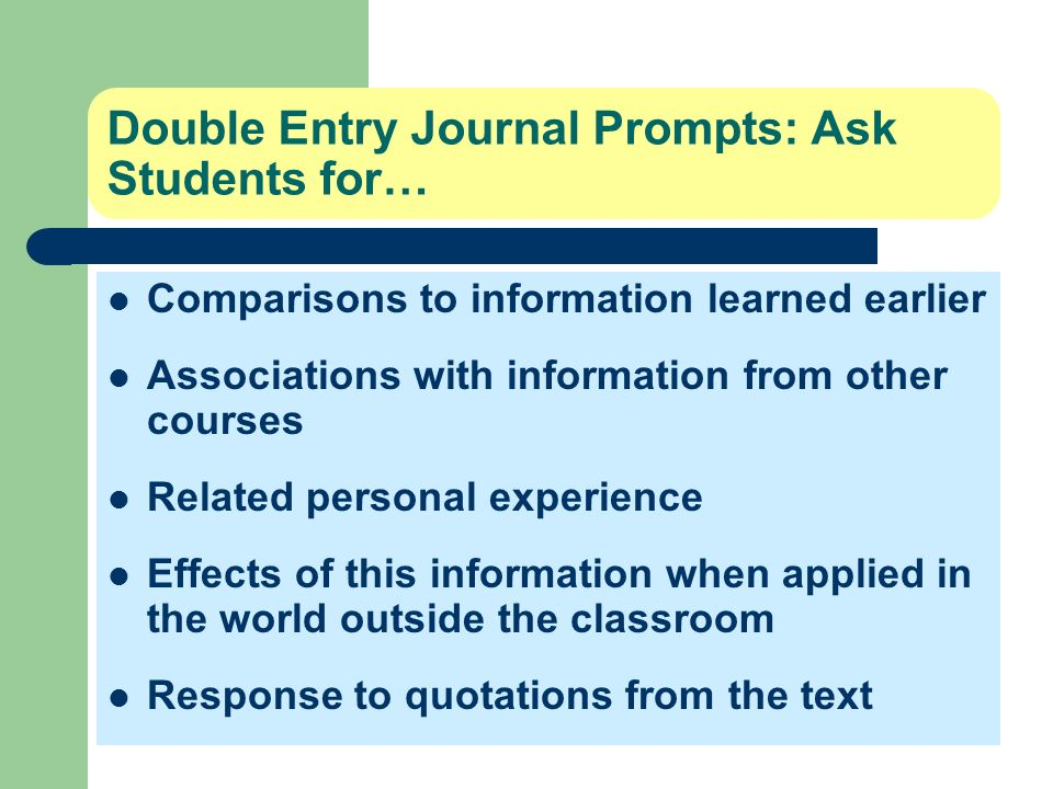 Double Entry Journal Prompts: Ask Students for… Comparisons to information learned earlier Associations with information from other courses Related pe
