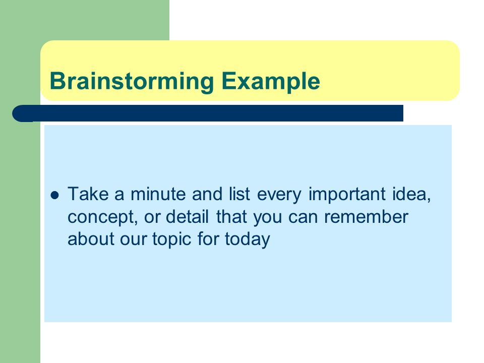 Brainstorming Example Take a minute and list every important idea, concept, or detail that you can remember about our topic for today