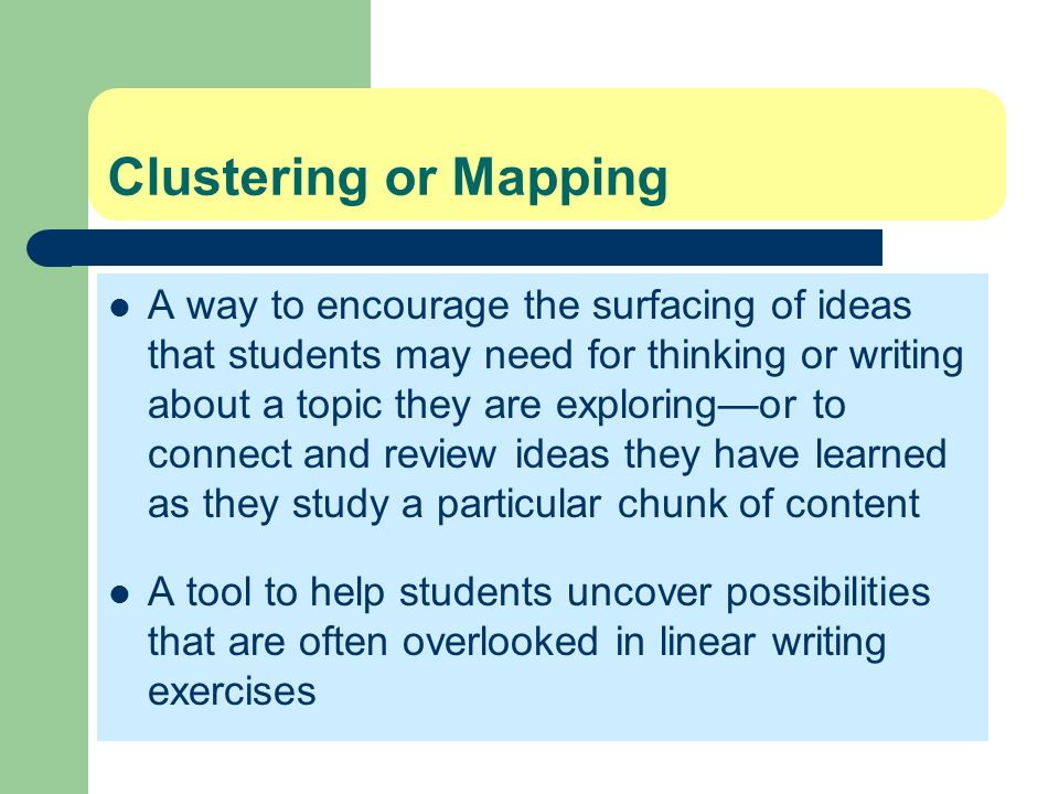 Clustering or Mapping A way to encourage the surfacing of ideas that students may need for thinking or writing about a topic they are exploringor to c