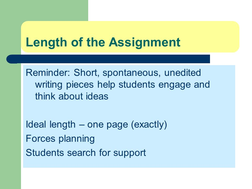 Length of the Assignment Reminder: Short, spontaneous, unedited writing pieces help students engage and think about ideas Ideal length – one page (exa