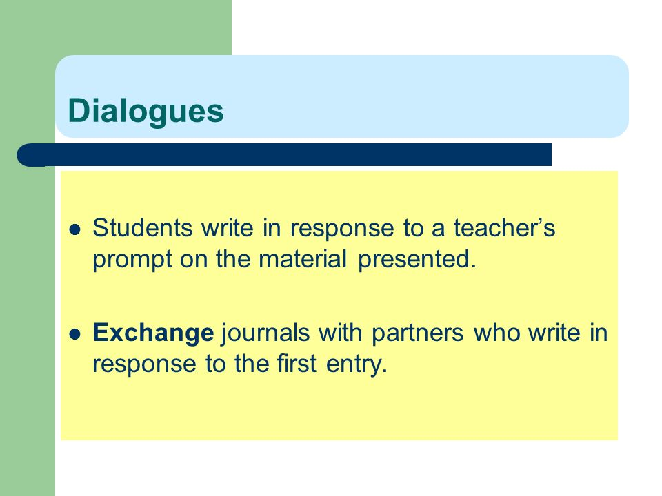 Dialogues Students write in response to a teachers prompt on the material presented. Exchange journals with partners who write in response to the firs
