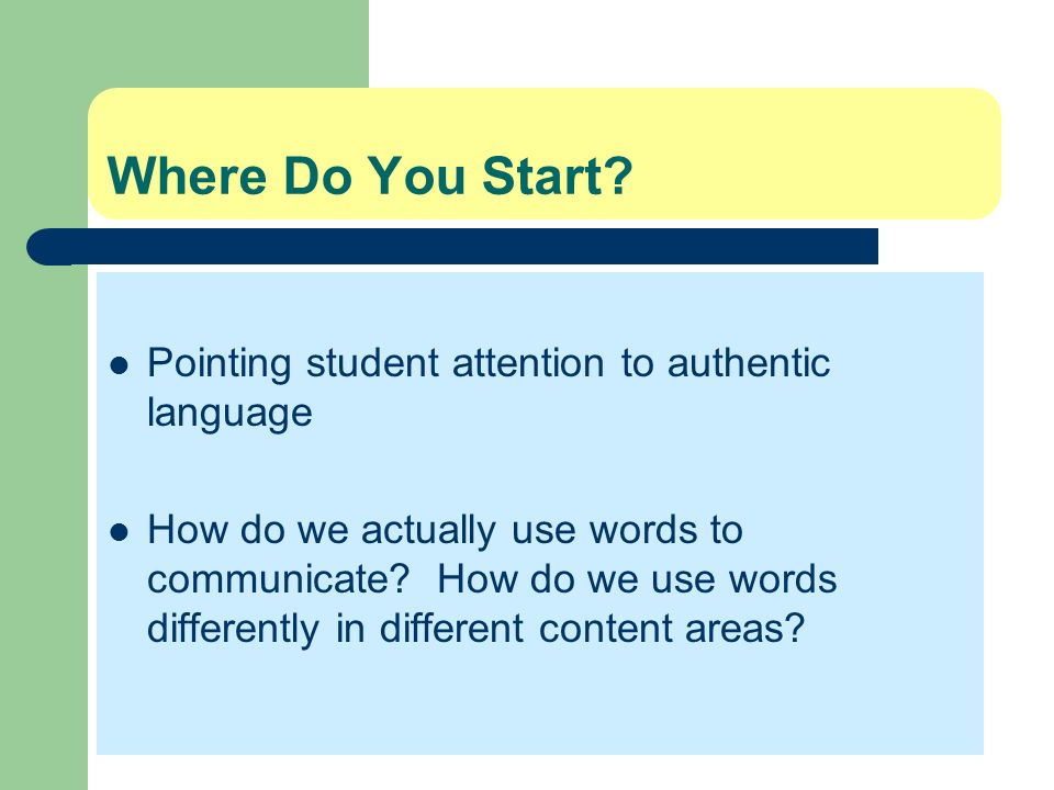 Where Do You Start? Pointing student attention to authentic language How do we actually use words to communicate? How do we use words differently in d