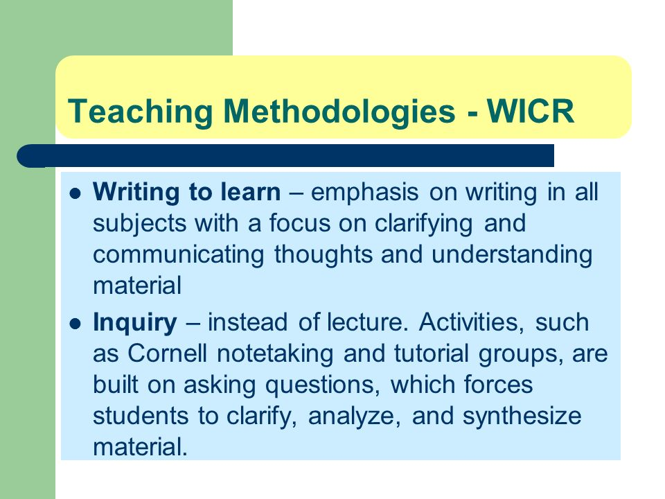 Teaching Methodologies - WICR Writing to learn – emphasis on writing in all subjects with a focus on clarifying and communicating thoughts and underst
