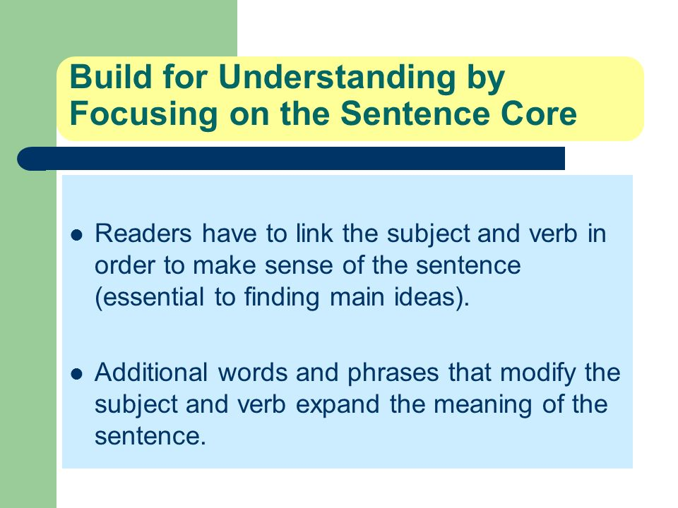 Build for Understanding by Focusing on the Sentence Core Readers have to link the subject and verb in order to make sense of the sentence (essential t