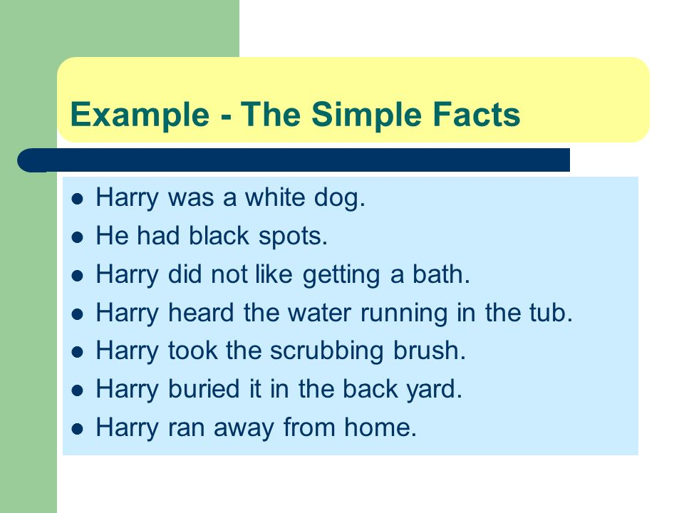 Example - The Simple Facts Harry was a white dog. He had black spots. Harry did not like getting a bath. Harry heard the water running in the tub. Har