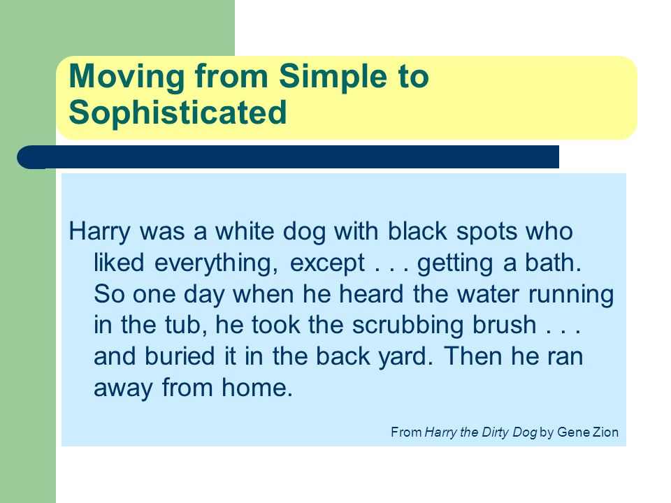 Moving from Simple to Sophisticated Harry was a white dog with black spots who liked everything, except... getting a bath. So one day when he heard th