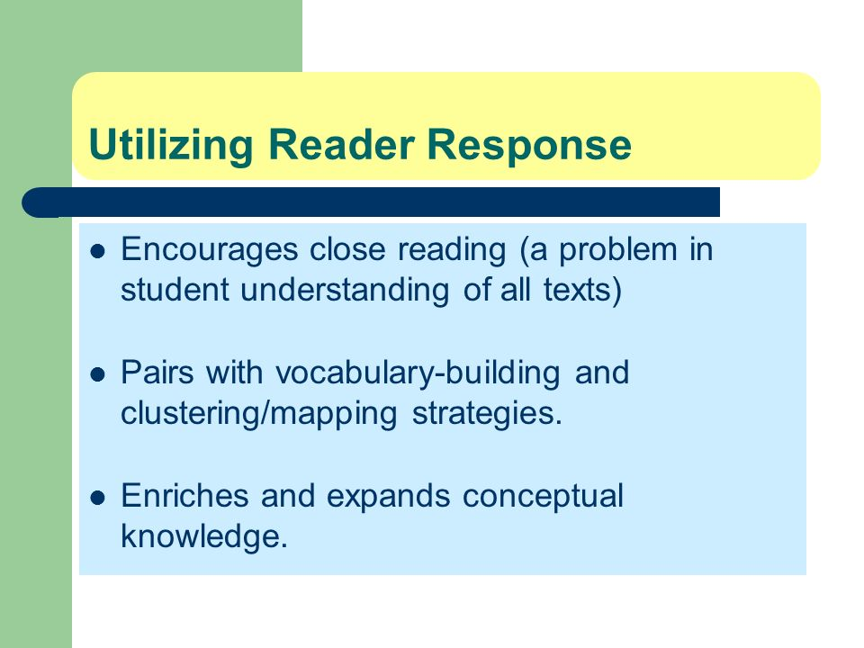Utilizing Reader Response Encourages close reading (a problem in student understanding of all texts) Pairs with vocabulary-building and clustering/map